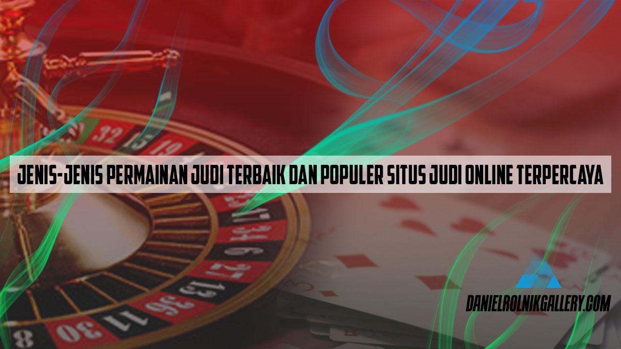 Jenis-Jenis Permainan Judi Terbaik Dan Populer Situs Judi Online Terpercaya